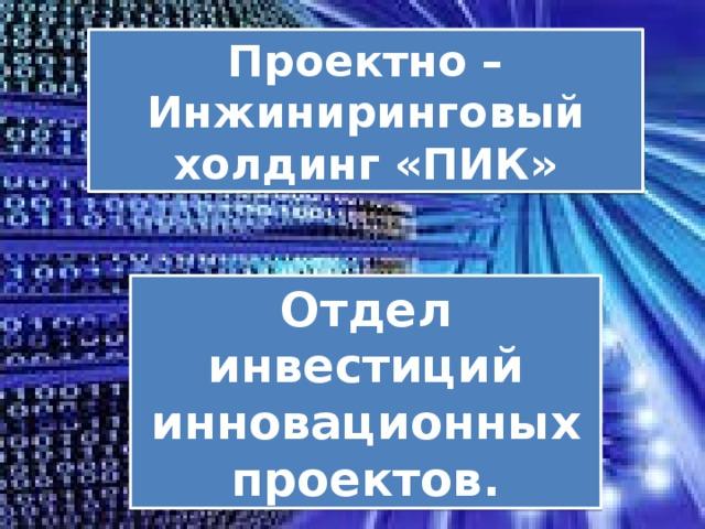 Проектно – Инжиниринговый холдинг «ПИК» Отдел инвестиций инновационных проектов.