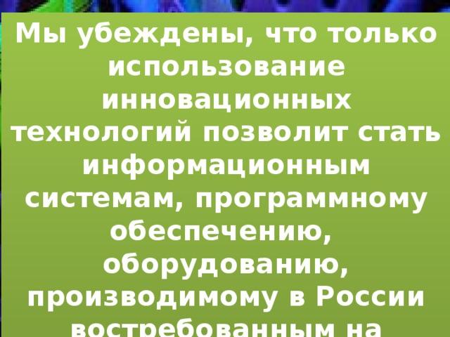 Мы убеждены, что только использование инновационных технологий позволит стать информационным системам, программному обеспечению, оборудованию, производимому в России востребованным на внутренних и зарубежных рынках.