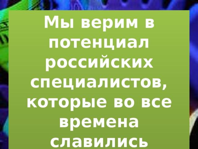 Мы верим в потенциал российских специалистов, которые во все времена славились талантами и изобретениями.