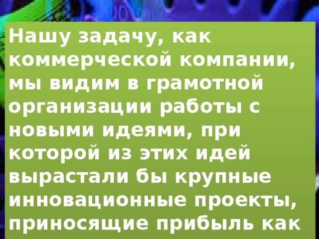 Нашу задачу, как коммерческой компании, мы видим в грамотной организации работы с новыми идеями, при которой из этих идей вырастали бы крупные инновационные проекты, приносящие прибыль как холдингу в частности, так и России в целом.