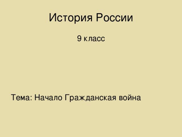 История России 9 класс Тема: Начало Гражданская война