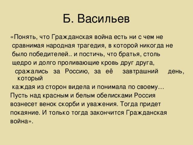 Б. Васильев «Понять, что Гражданская война есть ни с чем не  сравнимая народная трагедия, в которой никогда не  было победителей.. и постичь, что братья, столь  щедро и долго проливающие кровь друг друга,  сражались за Россию, за её завтрашний день, который  каждая из сторон видела и понимала по своему… Пусть над красным и белым обелисками Россия вознесет венок скорби и уважения. Тогда придет покаяние. И только тогда закончится Гражданская война».