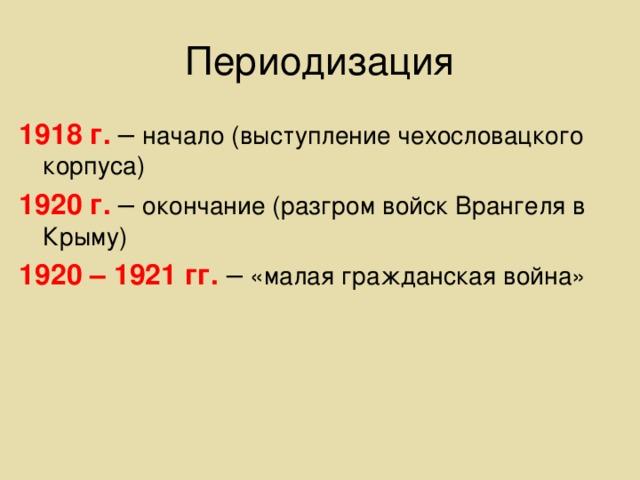 Периодизация 1918 г. – начало (выступление чехословацкого корпуса) 1920 г. – окончание (разгром войск Врангеля в Крыму) 1920 – 1921 гг. – «малая гражданская война»