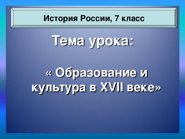 История России, 7 класс Тема урока: « Образование и культура в XVII веке»