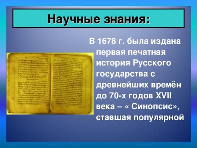 Научные знания: В 1678 г. была издана первая печатная история Русского государства с древнейших времён до 70-х годов XVII века – « Синопсис», ставшая популярной