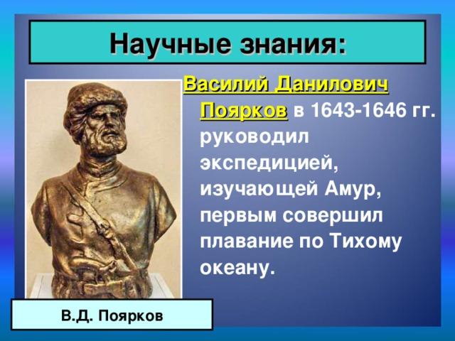 Научные знания: Василий Данилович Поярков в 1643-1646 гг. руководил экспедицией, изучающей Амур, первым совершил плавание по Тихому океану. В.Д. Поярков
