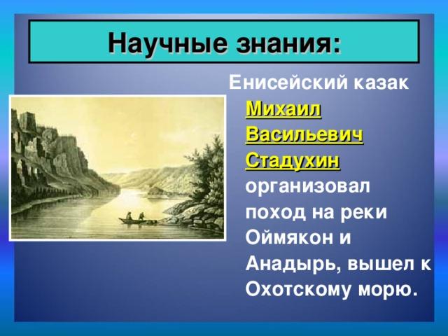 Научные знания: Енисейский казак Михаил Васильевич Стадухин организовал поход на реки Оймякон и Анадырь, вышел к Охотскому морю.