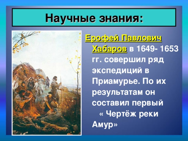 Научные знания: Ерофей Павлович Хабаров в 1649- 1653 гг. совершил ряд экспедиций в Приамурье. По их результатам он составил первый « Чертёж реки Амур»