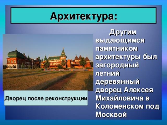 Архитектура:  Другим выдающимся памятником архитектуры был загородный летний деревянный дворец Алексея Михайловича в Коломенском под Москвой  Дворец после реконструкции
