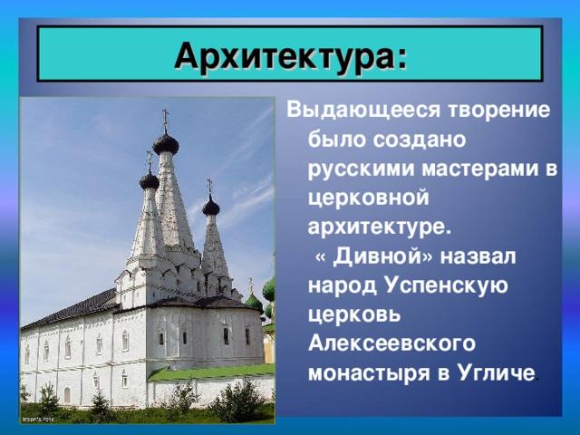 Архитектура: Выдающееся творение было создано русскими мастерами в церковной архитектуре. « Дивной» назвал народ Успенскую церковь Алексеевского монастыря в Угличе .