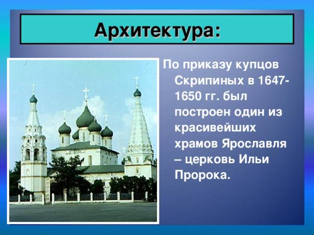 Архитектура: По приказу купцов Скрипиных в 1647-1650 гг. был построен один из красивейших храмов Ярославля – церковь Ильи Пророка.