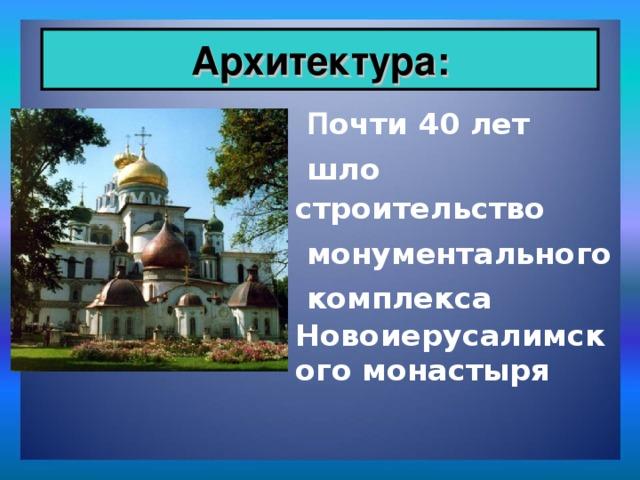 Архитектура:  П очти 40 лет   шло строительство   монументального  комплекса Новоиерусалимского монастыря