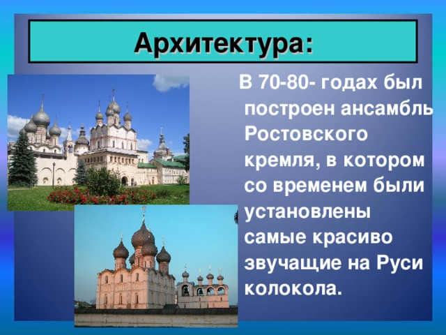 Архитектура:  В 70-80- годах был построен ансамбль Ростовского кремля, в котором со временем были установлены самые красиво звучащие на Руси колокола.