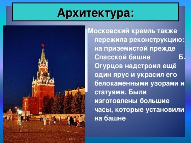 Архитектура: Московский кремль также пережила реконструкцию: на приземистой прежде Спасской башне Б. Огурцов надстроил ещё один ярус и украсил его белокаменными узорами и статуями. Были изготовлены большие часы, которые установили на башне