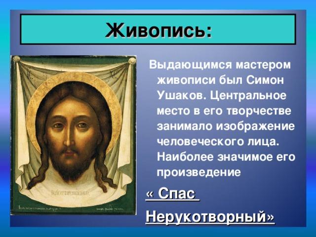 Живопись:  Выдающимся мастером живописи был Симон Ушаков. Центральное место в его творчестве занимало изображение человеческого лица. Наиболее значимое его произведение « Спас Нерукотворный»