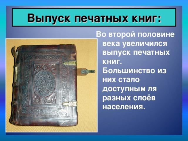 Выпуск печатных книг: Во второй половине века увеличился выпуск печатных книг. Большинство из них стало доступным ля разных слоёв населения.