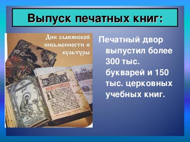 Выпуск печатных книг: Печатный двор выпустил более 300 тыс. букварей и 150 тыс. церковных учебных книг.