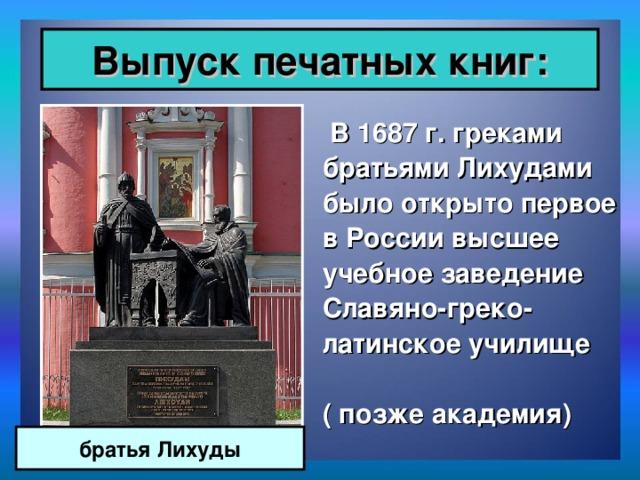 Выпуск печатных книг:  В 1687 г. греками братьями Лихудами было открыто первое в России высшее учебное заведение Славяно-греко-латинское училище ( позже академия) братья Лихуды
