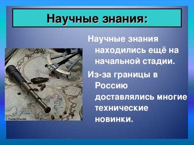 Научные знания: Научные знания находились ещё на начальной стадии. Из-за границы в Россию доставлялись многие технические новинки.