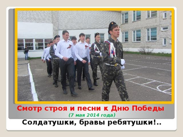 Смотр строя и песни к Дню Победы  (7 мая 2014 года)  Солдатушки, бравы ребятушки!..
