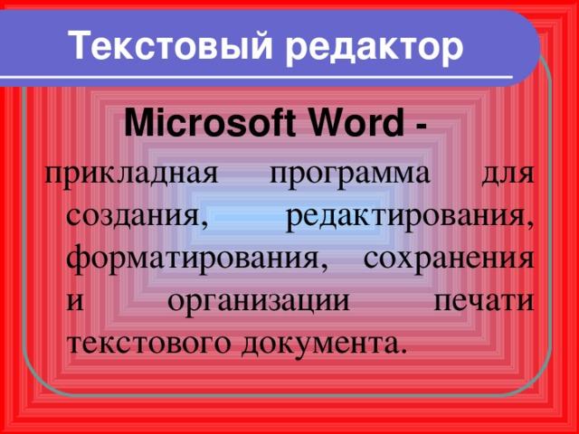 Текстовый редактор Microsoft Word - прикладная программа для создания, редактирования, форматирования, сохранения и организации печати текстового документа.