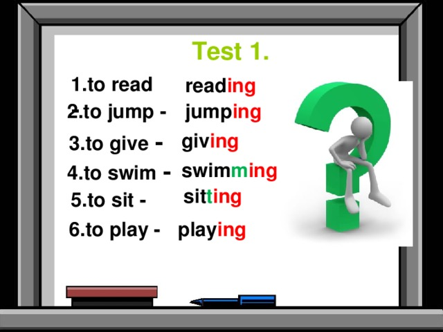 Test 1. 1.to read - read ing  2.to jump - jump ing  3.to give -  giv ing 4.to swim - swim m ing  sit t ing 5.to sit -  6.to play - play ing