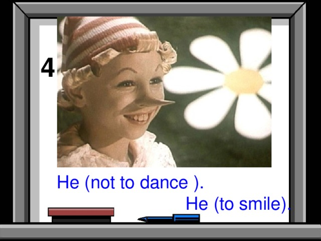 4 He (not to dance ).  He (to smile).