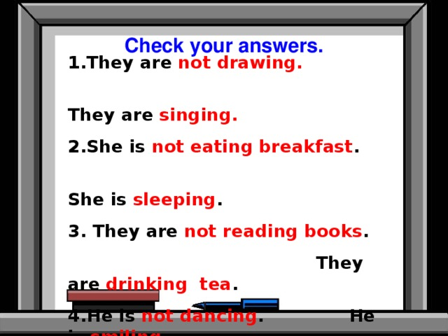 Check your answers. 1.They are not drawing.   They are singing. 2.She is not eating breakfast .  She is sleeping . 3. They are not reading books .  They are drinking tea . 4.He is not dancing . He is smiling . 5.They are not diving . They are running .