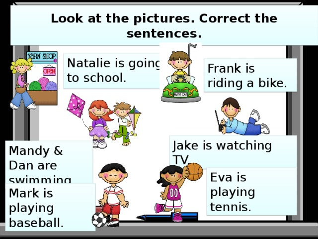 Look at the pictures. Correct the sentences. Natalie is going to school. Frank is riding a bike. Jake is watching TV. Mandy & Dan are swimming. Eva is playing tennis. Mark is playing baseball.