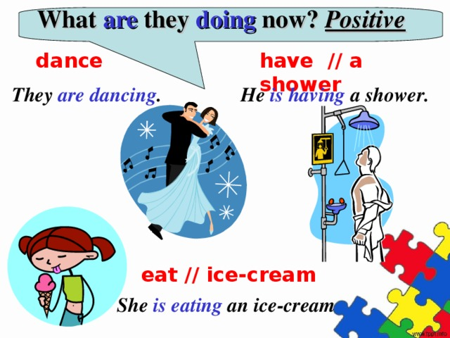 What are they doing now? Positive dance have // a shower They are dancing . He is having a shower. eat // ice-cream She is eating an ice-cream