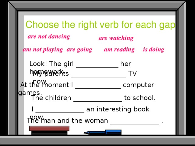 Choose the right verb for each gap are not dancing are watching is doing am reading am not playing are going Look! The girl _____________ her homework. My parents _________________ TV now.  At the moment I ______________ computer games. The children _______________ to school.  I _______________ an interesting book now.  The man and the woman _______________ .
