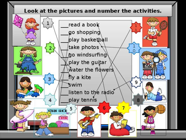Look at the pictures and number the activities. 1 ___read a book ___go shopping ___play basketball ___take photos ___go windsurfing ___play the guitar ___water the flowers ___fly a kite ___swim ___listen to the radio ___play tennis 11 2 10 3 9 4 8 7 6 5
