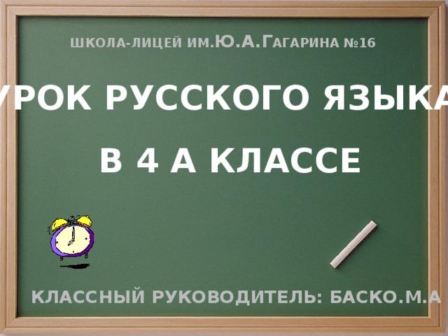 Школа-лицей ИМ. Ю.А.Г агарина №16 УРОК РУССКОГО ЯЗЫКА В 4 а КЛАССЕ Классный руководитель: Баско.М.А