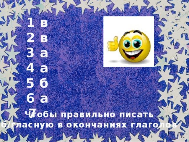 1 в 2 в 3 а 4 а 5 б 6 а 7 Чтобы правильно писать б/гласную в окончаниях глаголов