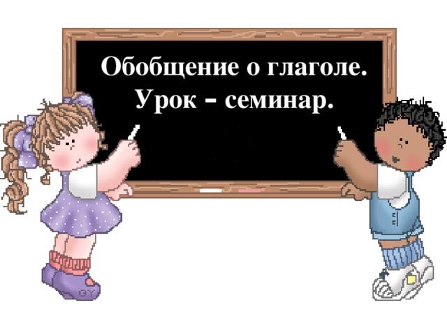 Обобщение о глаголе. Урок – семинар.