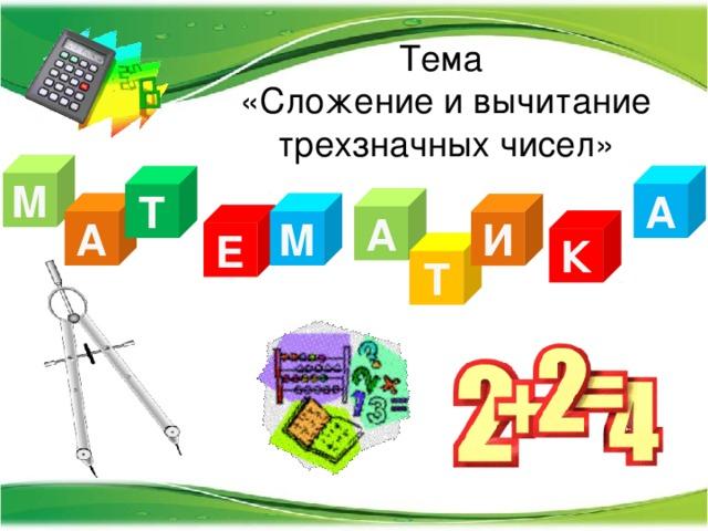 Тема  «Сложение и вычитание трехзначных чисел» М А Т А А М И Е К Т