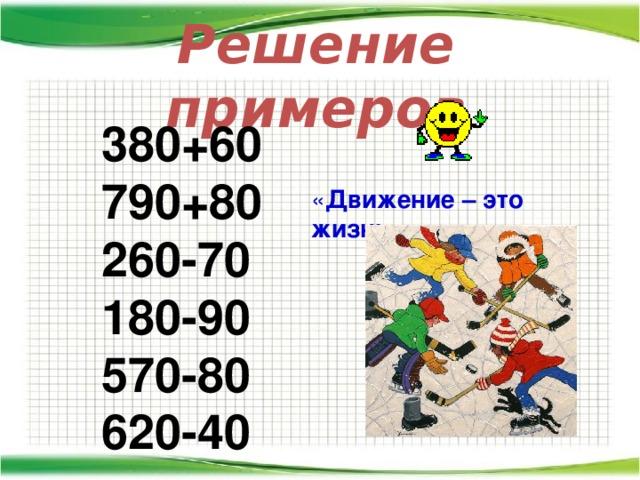 Решение примеров 380+60 790+80 260-70 180-90 570-80 620-40  « Движение – это жизнь »