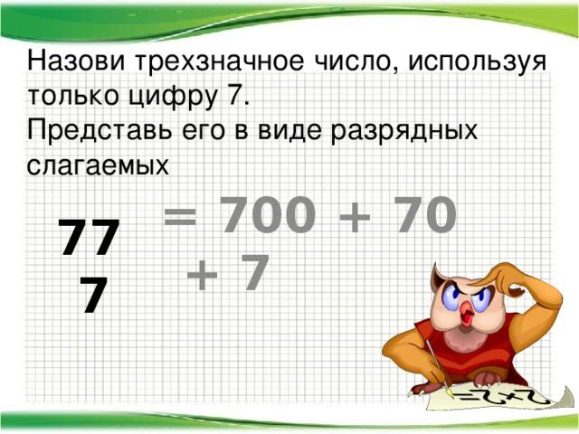 Назови трехзначное число, используя только цифру 7.  Представь его в виде разрядных слагаемых = 700 + 70 + 7 777