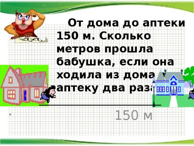 От дома до аптеки 150 м. Сколько метров прошла бабушка, если она ходила из дома в аптеку два раза?