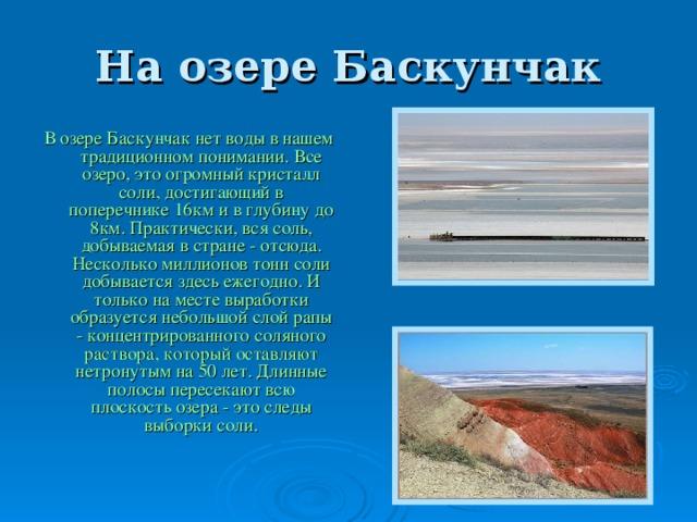 На озере Баскунчак В озере Баскунчак нет воды в нашем традиционном  понимании. Все озеро, это огромный кристалл соли, достигающий в поперечнике 16км и в глубину до 8км. Практически, вся соль, добываемая в стране - отсюда. Несколько миллионов тонн соли добывается здесь ежегодно. И только на месте выработки образуется небольшой слой рапы - концентрированного соляного раствора, который оставляют нетронутым на 50 лет. Длинные полосы пересекают всю плоскость озера - это следы выборки соли.
