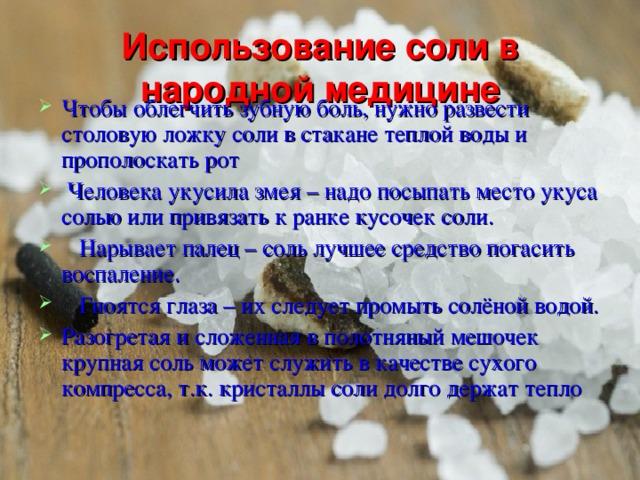 Использование соли в народной медицине   Чтобы облегчить зубную боль, нужно развести столовую ложку соли в стакане теплой воды и прополоскать рот  Человека укусила змея – надо посыпать место укуса солью или привязать к ранке кусочек соли.   Нарывает палец – соль лучшее средство погасить воспаление.   Гноятся глаза – их следует промыть солёной водой. Разогретая и сложенная в полотняный мешочек крупная соль может служить в качестве сухого компресса, т.к. кристаллы соли долго держат тепло