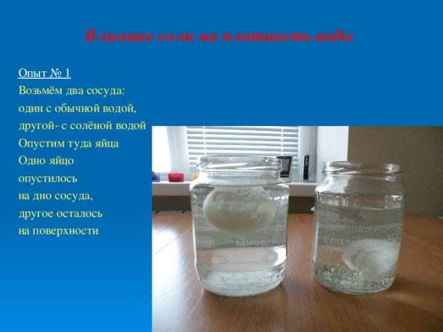 Влияние соли на плотность воды Опыт № 1 Возьмём два сосуда: один с обычной водой, другой- с солёной водой Опустим туда яйца Одно яйцо опустилось на дно сосуда, другое осталось на поверхности