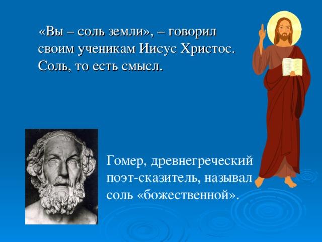 «Вы –соль земли», –говорил своим ученикам Иисус Христос. Соль, то есть смысл. Гомер, древнегреческий поэт-сказитель, называл соль «божественной».