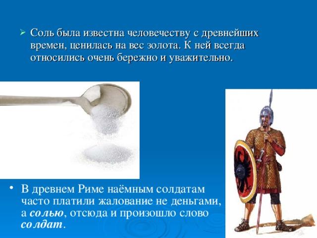 Соль была известна человечеству сдревнейших времен,ценилась на вес золота. К ней всегда относились очень бережно и уважительно. В древнем Риме наёмным солдатам часто платили жалование не деньгами, а солью , отсюда и произошло слово солдат .