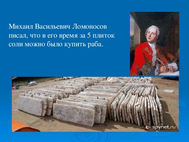 Михаил Васильевич Ломоносов писал, что в его время за 5 плиток соли можно было купить раба. Латинское слово sal переводится как « шутка », a salsus ( солёный ) - « ироничный ».