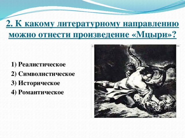 2. К какому литературному направлению можно отнести произведение «Мцыри»?   1) Реалистическое 2) Символистическое 3) Историческое 4) Романтическое
