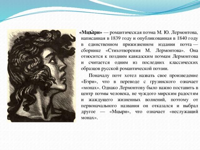 «Мцы́ри» —романтическаяпоэмаМ.Ю.Лермонтова, написанная в 1839 году и опубликованная в 1840 году в единственном прижизненном издании поэта— сборнике «Стихотворения М. Лермонтова». Она относится к поздним кавказским поэмам Лермонтова и считается одним из последних классических образцов русской романтической поэзии.  Поначалу поэт хотел назвать свое произведение «Бэри», что в переводе с грузинского означает «монах». Однако Лермонтову было важно поставить в центр поэмы человека, не чуждого мирским радостям и жаждущего жизненных волнений, поэтому от первоначального названия он отказался и выбрал другое — «Мцыри», что означает «неслужащий монах».