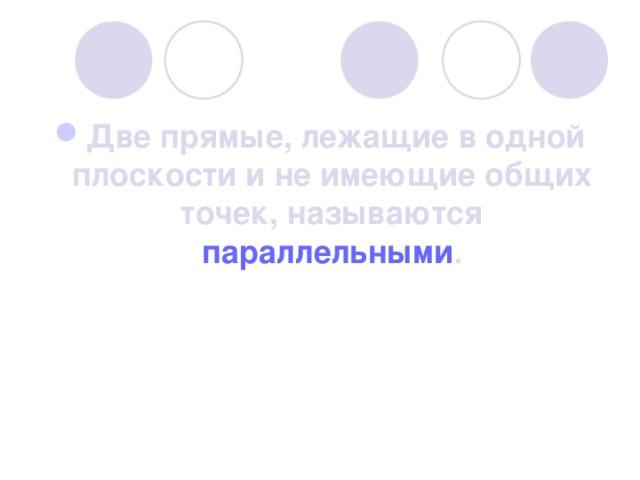 Две прямые, лежащие в одной плоскости и не имеющие общих точек, называются параллельными .