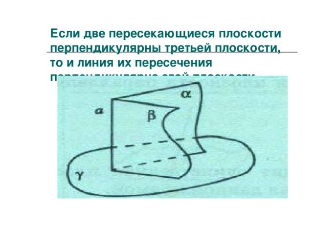 Если две пересекающиеся плоскости перпендикулярны третьей плоскости,  то и линия их пересечения перпендикулярна этой плоскости