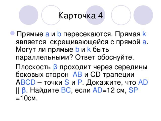 Карточка 4 Прямые а и b пересекаются. Прямая k является скрещивающейся с прямой а . Могут ли прямые b и k быть параллельными? Ответ обоснуйте.  Плоскость β проходит через середины боковых сторон AB  и CD трапеции A BCD  – точки S и P . Докажите, что AD     β . Найдите BC , если AD =12 см, SP =10см.